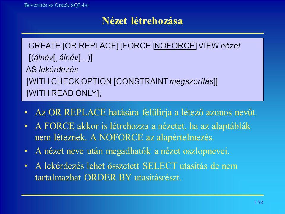Nézet létrehozása CREATE [OR REPLACE] [FORCE |NOFORCE] VIEW nézet. [(álnév[, álnév]...)] AS lekérdezés.